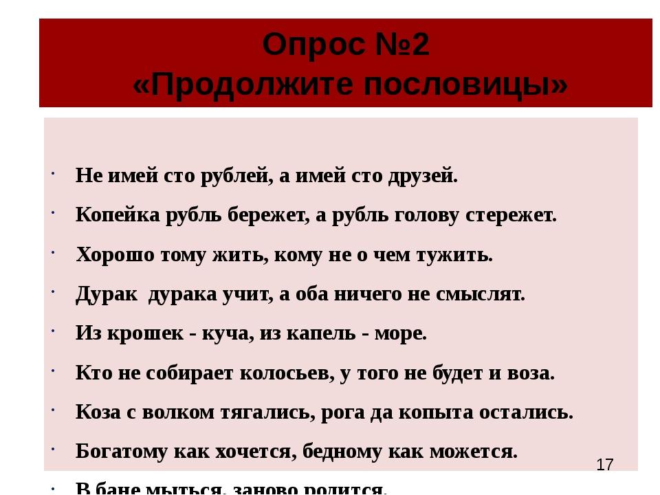 Опрос №2 «Продолжите пословицы» Не имей сто рублей, а имей сто друзей. Копейк...