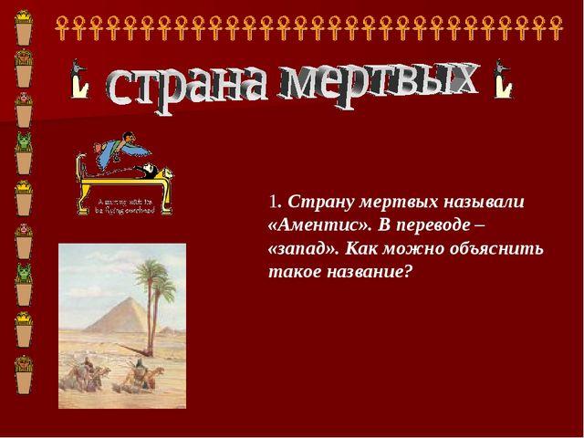 1. Страну мертвых называли «Аментис». В переводе – «запад». Как можно объясни...