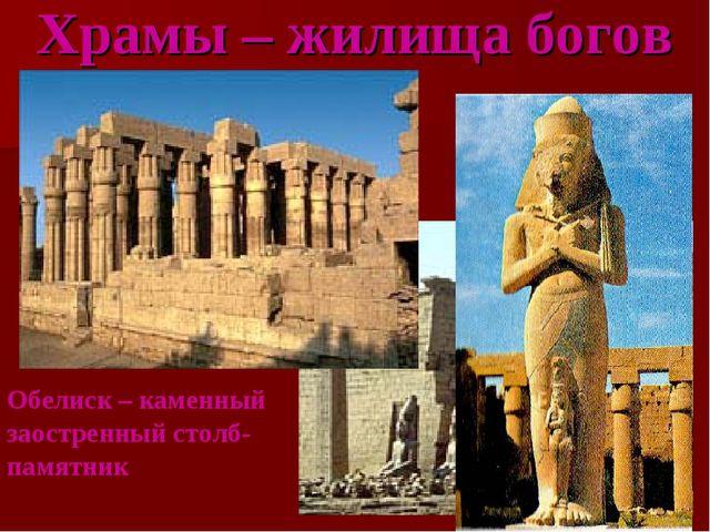 Храмы – жилища богов Обелиск – каменный заостренный столб-памятник