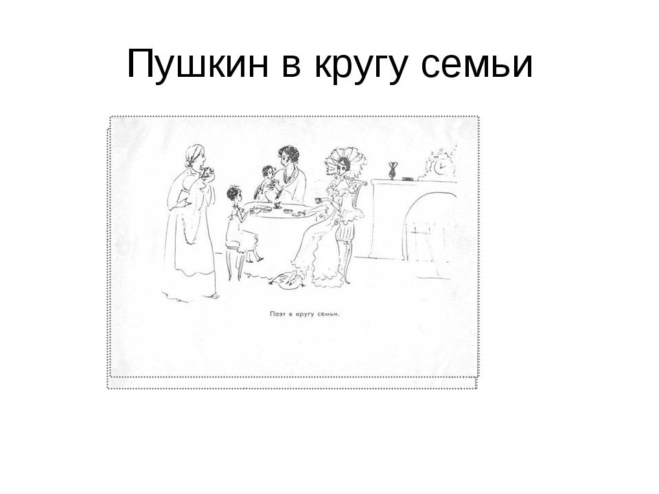 Пушкин в кругу семьи