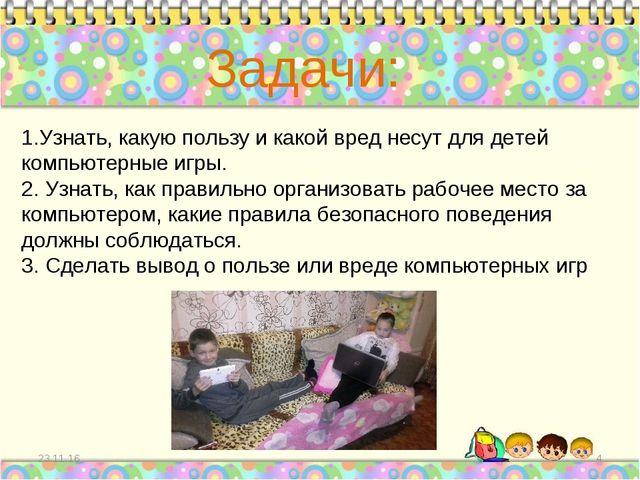 * * 1.Узнать, какую пользу и какой вред несут для детей компьютерные игры. 2....