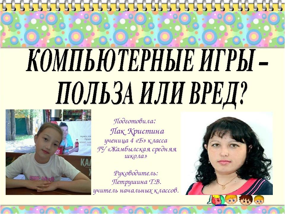 Подготовила: Пак Кристина ученица 4 «Б» класса ГУ «Жамбылская средняя школа»...