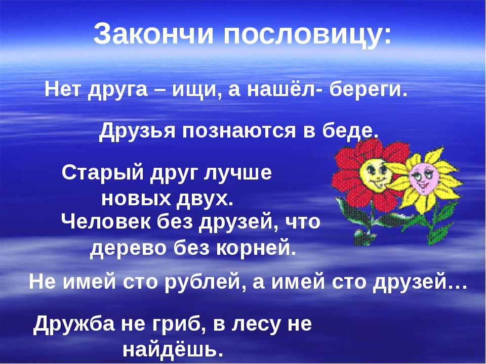 Нет друга – ищи, а нашёл- береги. Друзья познаются в беде. Не имей сто рублей...