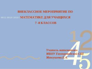 ВНЕКЛАССНОЕ МЕРОПРИЯТИЕ ПО МАТЕМАТИКЕ ДЛЯ УЧАЩИХСЯ 7 -8 КЛАССОВ Учитель матем