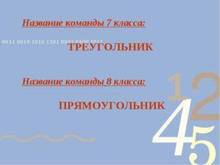 Название команды 7 класса: ТРЕУГОЛЬНИК Название команды 8 класса: ПРЯМОУГОЛЬНИК