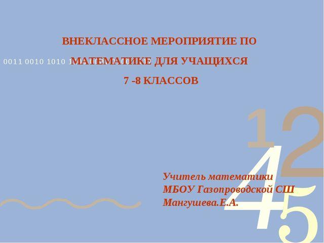 ВНЕКЛАССНОЕ МЕРОПРИЯТИЕ ПО МАТЕМАТИКЕ ДЛЯ УЧАЩИХСЯ 7 -8 КЛАССОВ Учитель матем...