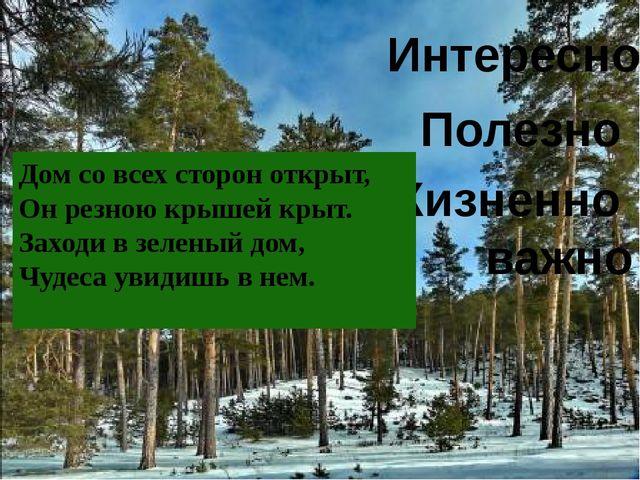 Интересно Полезно Жизненно важно Дом со всех сторон открыт, Он резною крышей...