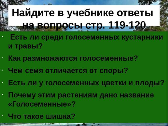 Найдите в учебнике ответы на вопросы стр. 119-120 Есть ли среди голосеменных...