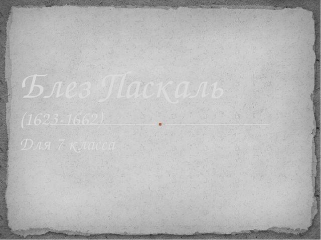Для 7 класса Блез Паскаль (1623-1662)
