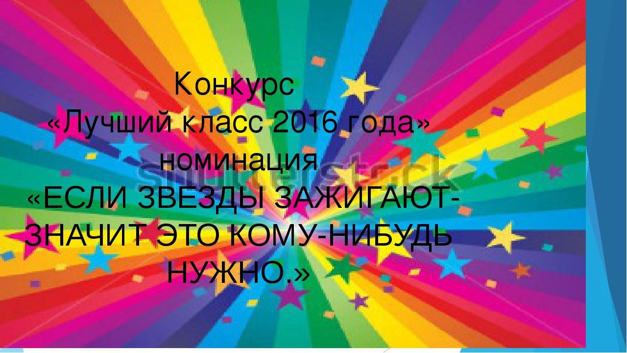 Конкурс «Лучший класс 2016 года» номинация «ЕСЛИ ЗВЕЗДЫ ЗАЖИГАЮТ-ЗНАЧИТ ЭТО...