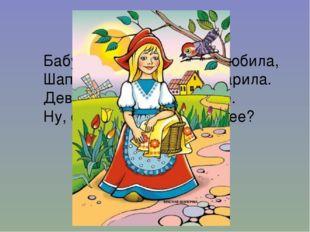 Бабушка девочку очень любила, Шапочку красную ей подарила. Девочка имя забыл