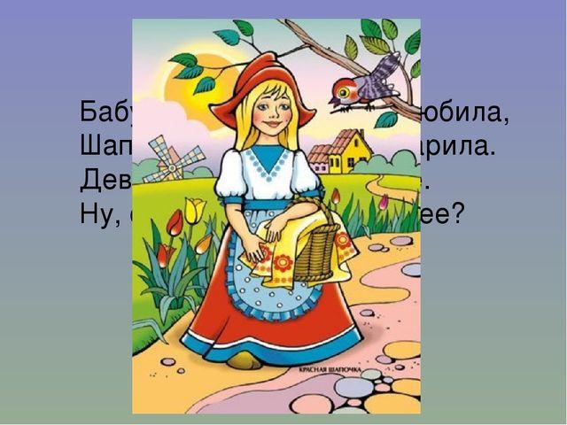 Бабушка девочку очень любила, Шапочку красную ей подарила. Девочка имя забыл...