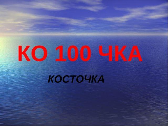 КО 100 ЧКА КОСТОЧКА