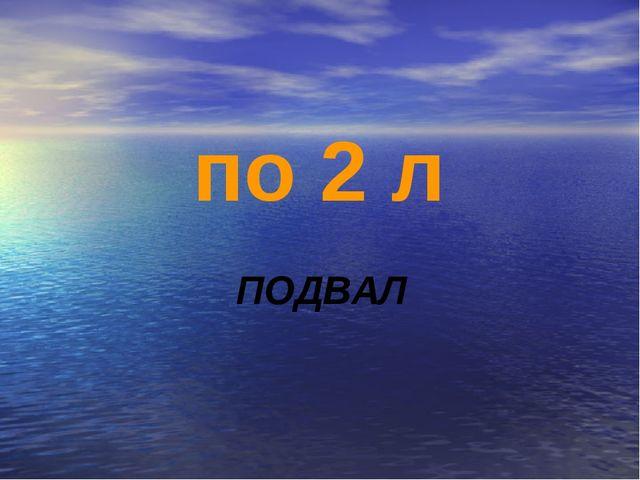 по 2 л ПОДВАЛ