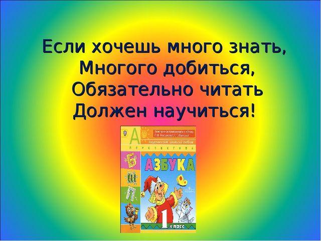 Если хочешь много знать, Многого добиться, Обязательно читать Должен научиться!
