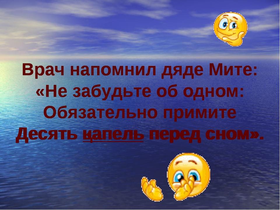 Врач напомнил дяде Мите: «Не забудьте об одном: Обязательно примите Десять ца...