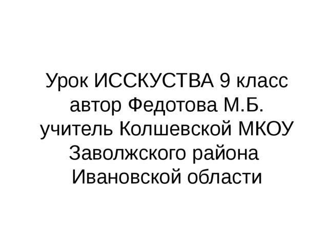 Урок ИССКУСТВА 9 класс автор Федотова М.Б. учитель Колшевской МКОУ Заволжског...