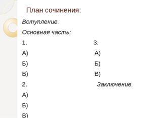 План сочинения: Вступление. Основная часть: 1. 3. А) А) Б) Б) В) В) 2. Заключ
