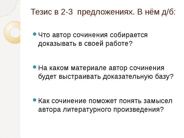 Тезис в 2-3 предложениях. В нём д/б: Что автор сочинения собирается доказыват...