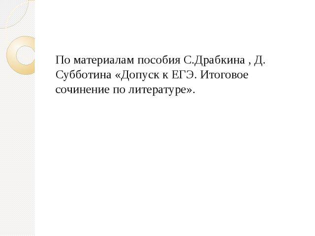 По материалам пособия С.Драбкина , Д. Субботина «Допуск к ЕГЭ. Итоговое сочи...
