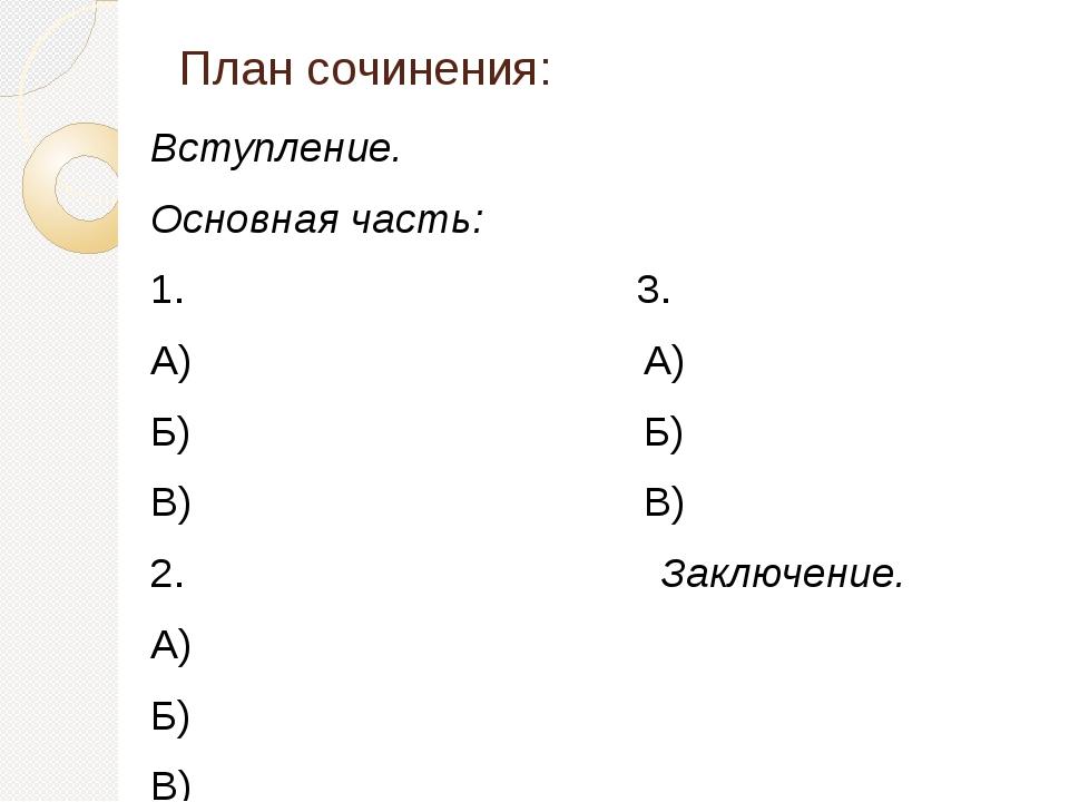 План сочинения: Вступление. Основная часть: 1. 3. А) А) Б) Б) В) В) 2. Заключ...