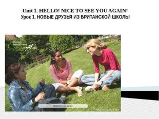 Unit 1. HELLO! NICE TO SEE YOU AGAIN! Урок 1. НОВЫЕ ДРУЗЬЯ ИЗ БРИТАНСКОЙ ШКОЛЫ