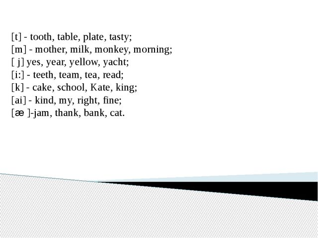 [t] - tooth, table, plate, tasty; [m] - mother, milk, monkey, morning; [ j] y...