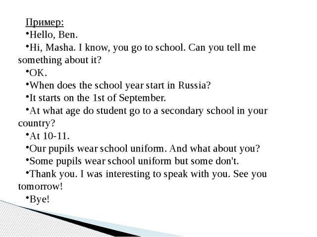 Пример: Hello, Ben. Hi, Masha. I know, you go to school. Can you tell me some...
