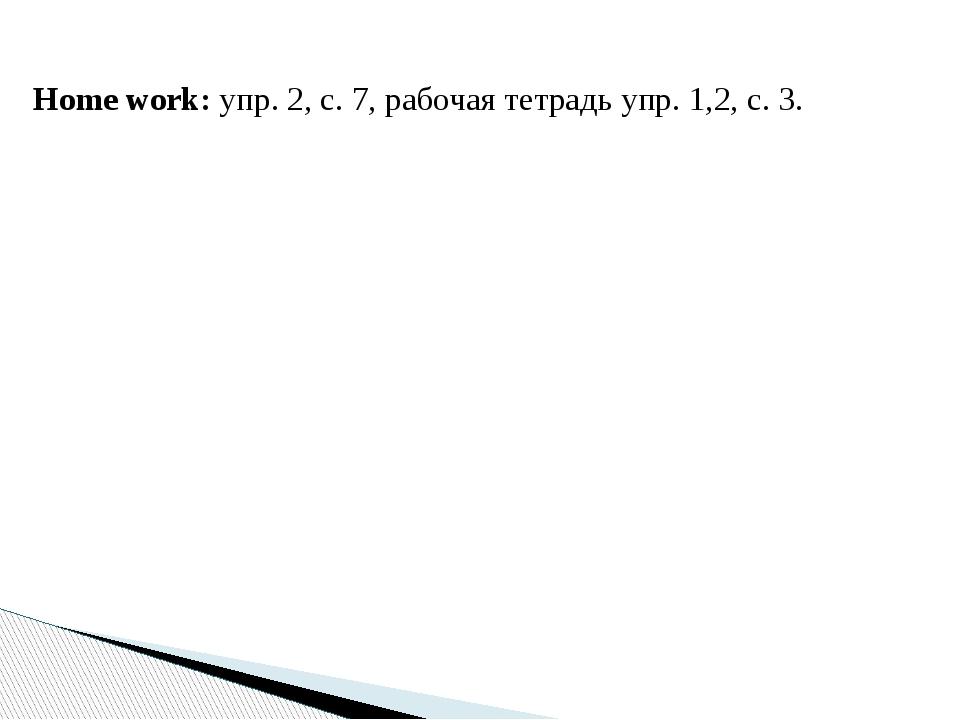 Home work: упр. 2, с. 7, рабочая тетрадь упр. 1,2, с. 3.