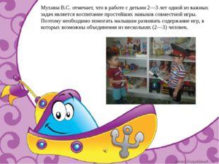 Мухина В.С. отмечает, что в работе с детьми 2—3 лет одной из важных задач явл