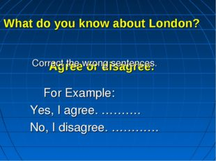 What do you know about London? Agree or disagree. Correct the wrong sentence