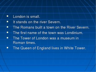 London is small. It stands on the river Severn. The Romans built a town on t