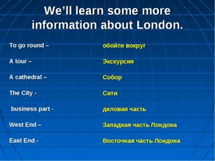 We'll learn some more information about London. To go round – A tour – A cath