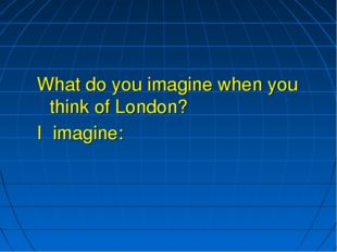 What do you imagine when you think of London? I imagine: