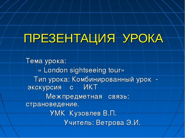 ПРЕЗЕНТАЦИЯ УРОКА Тема урока: « London sightseeing tour» Тип урока: Комбинир...