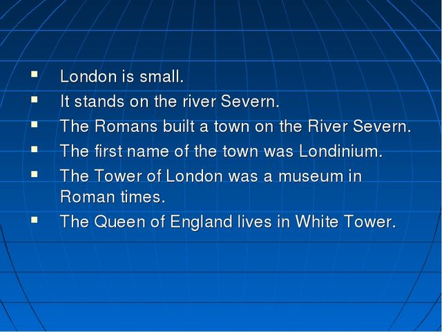London is small. It stands on the river Severn. The Romans built a town on t...