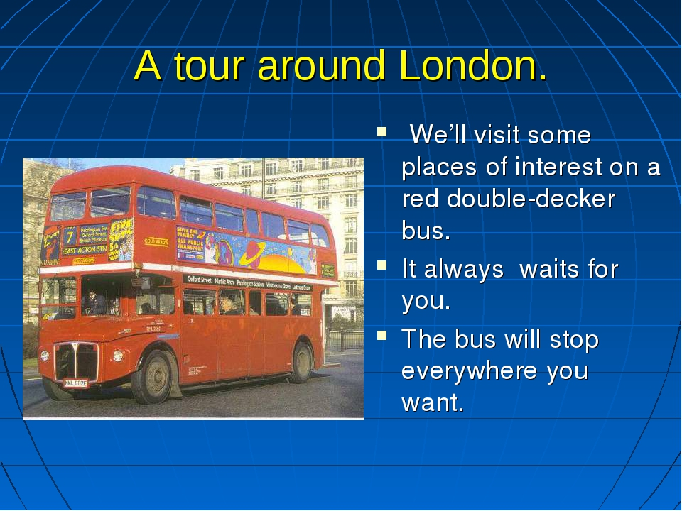A tour around London. We'll visit some places of interest on a red double-dec...
