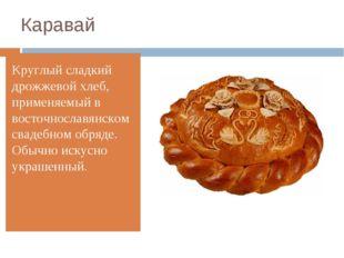 Каравай Круглый сладкий дрожжевой хлеб, применяемый в восточнославянском свад