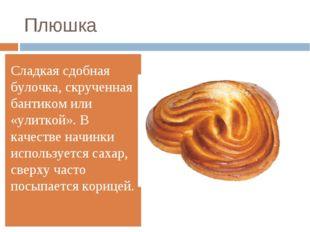 Плюшка Сладкая сдобная булочка, скрученная бантиком или «улиткой». В качестве