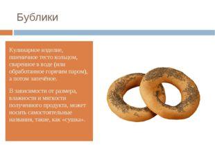 Бублики Кулинарное изделие, пшеничное тесто кольцом, сваренное в воде (или об