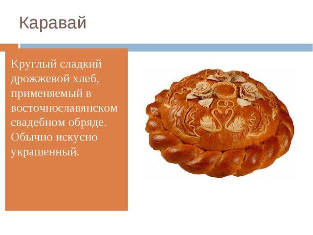Каравай Круглый сладкий дрожжевой хлеб, применяемый в восточнославянском свад...