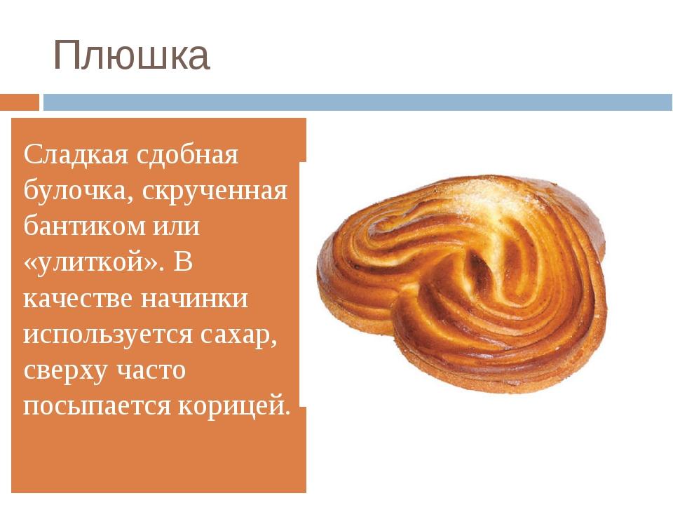 Плюшка Сладкая сдобная булочка, скрученная бантиком или «улиткой». В качестве...