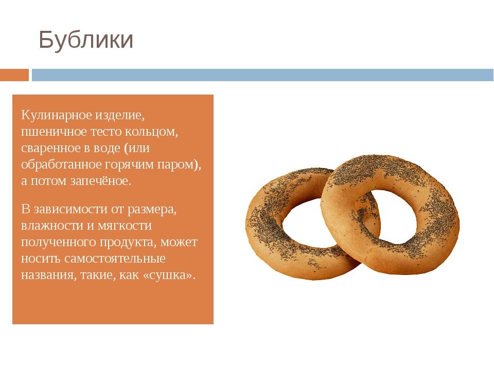 Бублики Кулинарное изделие, пшеничное тесто кольцом, сваренное в воде (или об...