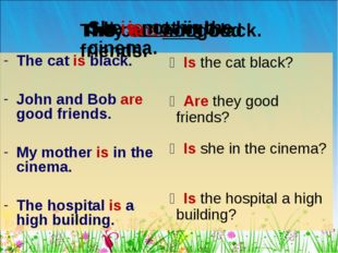 The cat is black. John and Bob are good friends. My mother is in the cinema.