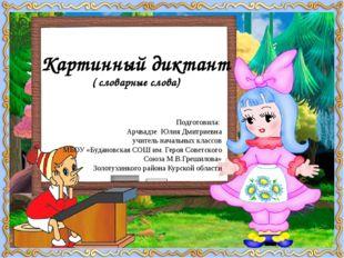 Картинный диктант ( словарные слова) Подготовила: Арчвадзе Юлия Дмитриевна уч