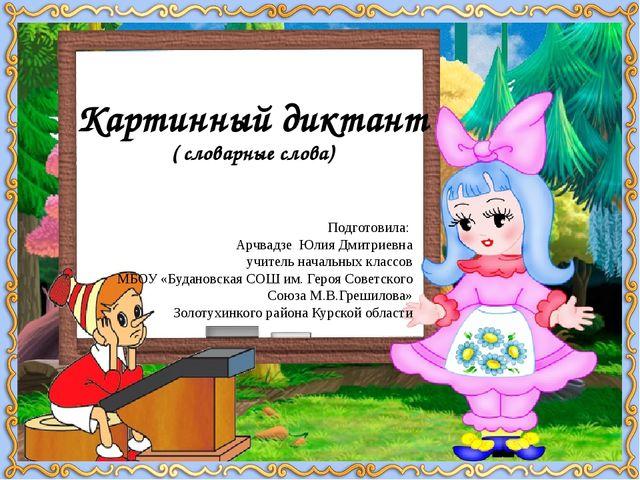 Картинный диктант ( словарные слова) Подготовила: Арчвадзе Юлия Дмитриевна уч...