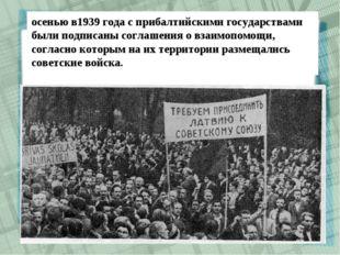 осенью в1939 года с прибалтийскими государствами были подписаны соглашения о