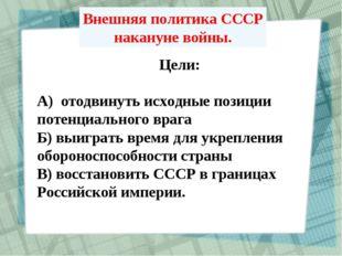 Внешняя политика СССР накануне войны. Цели: А) отодвинуть исходные позиции по