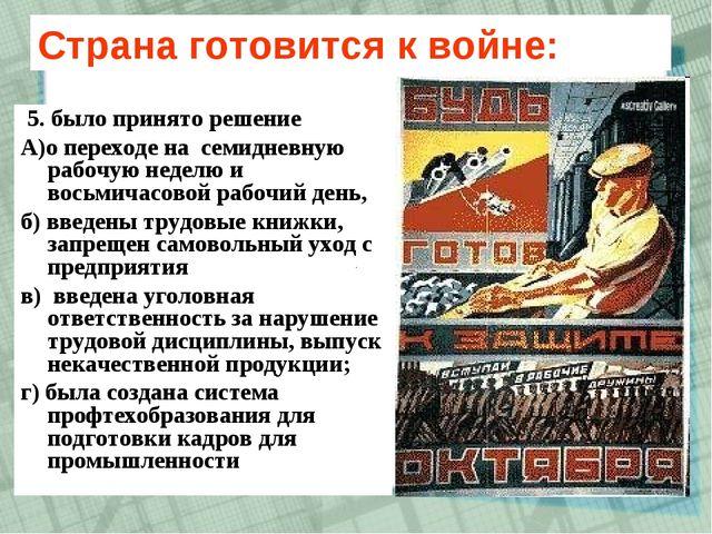 Страна готовится к войне: 5. было принято решение А)о переходе на семидневную...