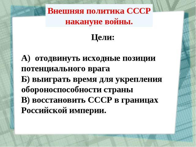Внешняя политика СССР накануне войны. Цели: А) отодвинуть исходные позиции по...